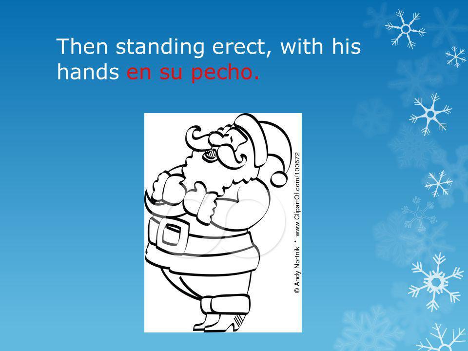 Then standing erect, with his hands en su pecho.