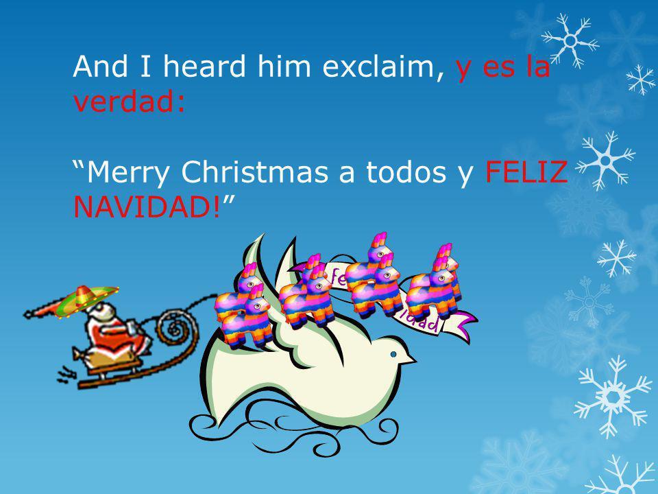 And I heard him exclaim, y es la verdad: Merry Christmas a todos y FELIZ NAVIDAD!