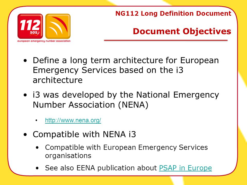 NG112 Long Definition Document Document Objectives Define a long term architecture for European Emergency Services based on the i3 architecture i3 was developed by the National Emergency Number Association (NENA) http://www.nena.org/ Compatible with NENA i3 Compatible with European Emergency Services organisations See also EENA publication about PSAP in EuropePSAP in Europe