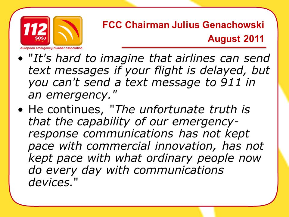 It s hard to imagine that airlines can send text messages if your flight is delayed, but you can t send a text message to 911 in an emergency. He continues, The unfortunate truth is that the capability of our emergency- response communications has not kept pace with commercial innovation, has not kept pace with what ordinary people now do every day with communications devices. FCC Chairman Julius Genachowski August 2011