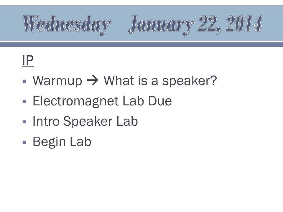 IP  Warmup  What is a speaker  Electromagnet Lab Due  Intro Speaker Lab  Begin Lab