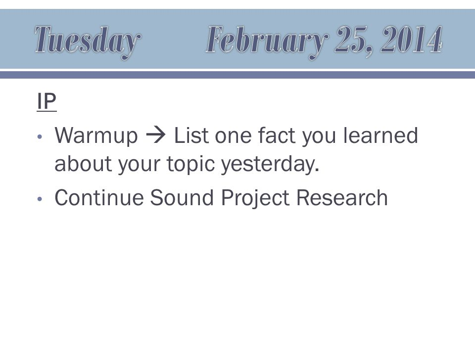 IP Warmup  List one fact you learned about your topic yesterday. Continue Sound Project Research