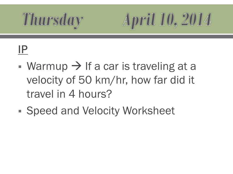 IP  Warmup  If a car is traveling at a velocity of 50 km/hr, how far did it travel in 4 hours.