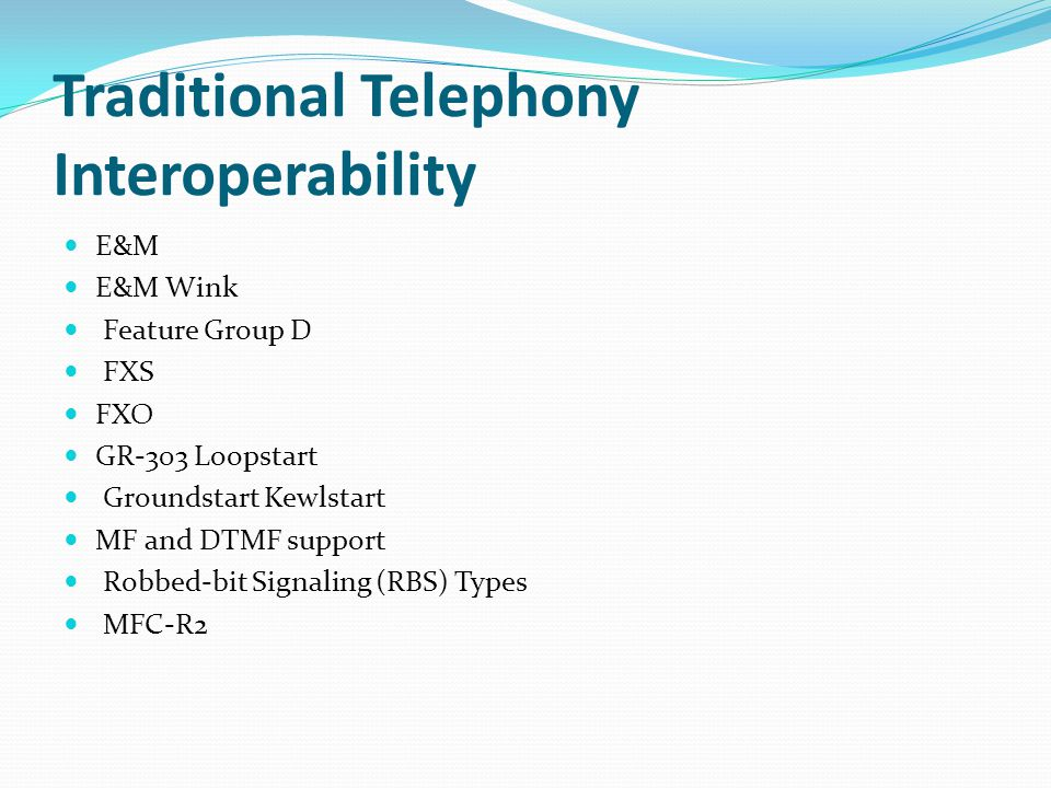 Traditional Telephony Interoperability E&M E&M Wink Feature Group D FXS FXO GR-303 Loopstart Groundstart Kewlstart MF and DTMF support Robbed-bit Sign