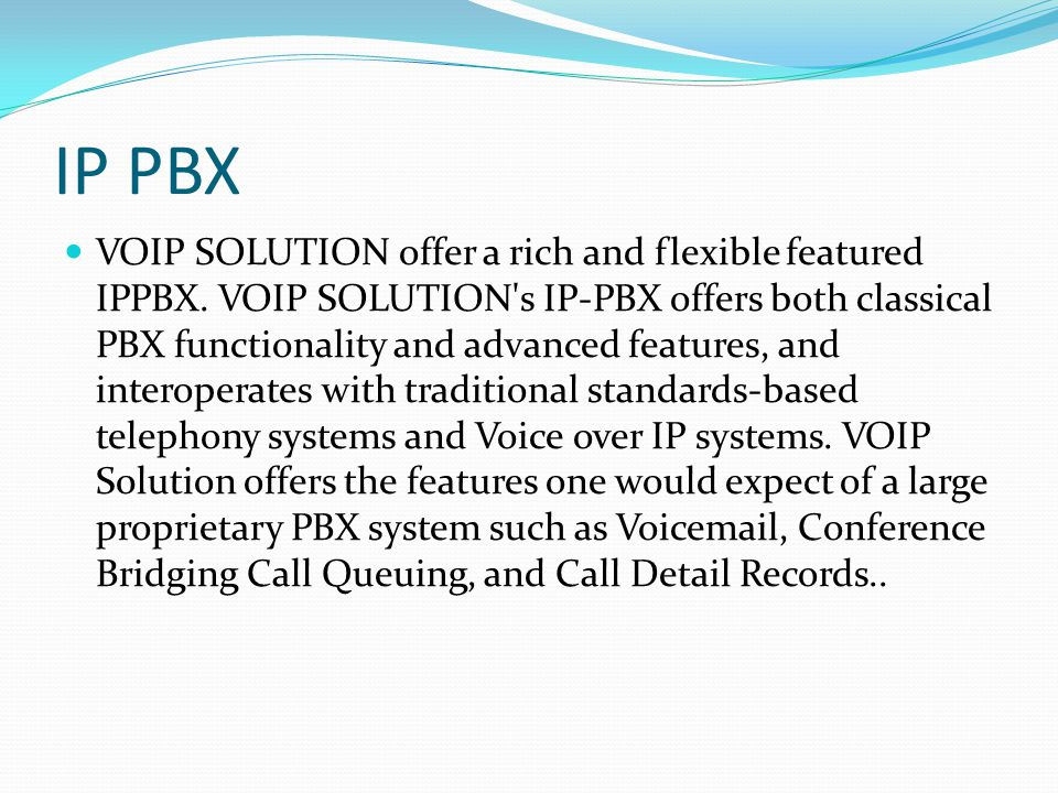 IP PBX VOIP SOLUTION offer a rich and flexible featured IPPBX. VOIP SOLUTION's IP-PBX offers both classical PBX functionality and advanced features, a