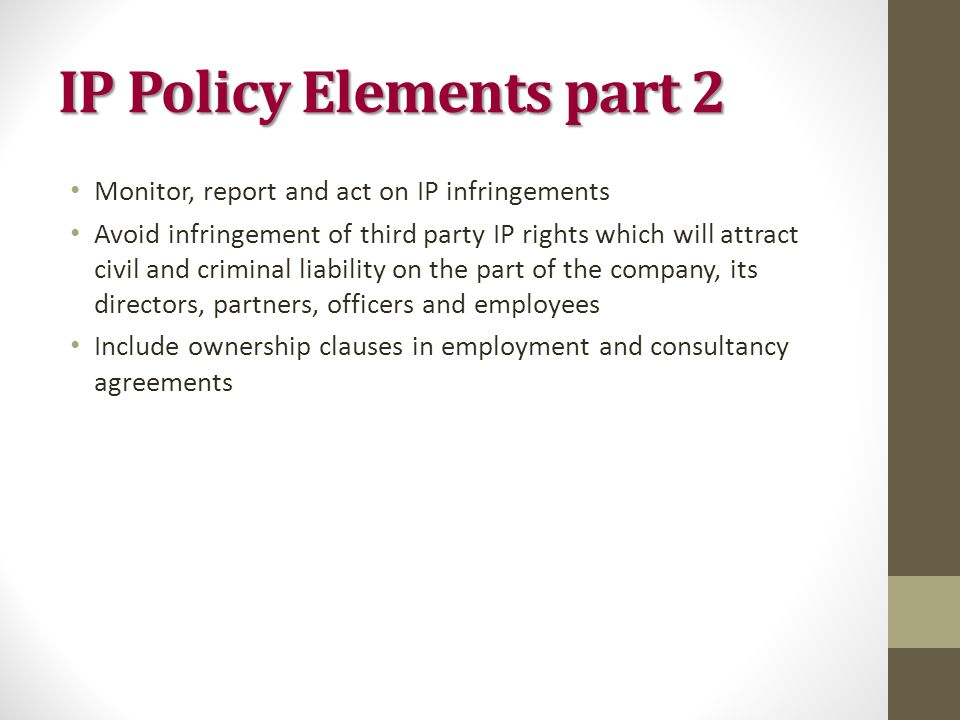 IP Policy Elements part 2 Monitor, report and act on IP infringements Avoid infringement of third party IP rights which will attract civil and criminal liability on the part of the company, its directors, partners, officers and employees Include ownership clauses in employment and consultancy agreements