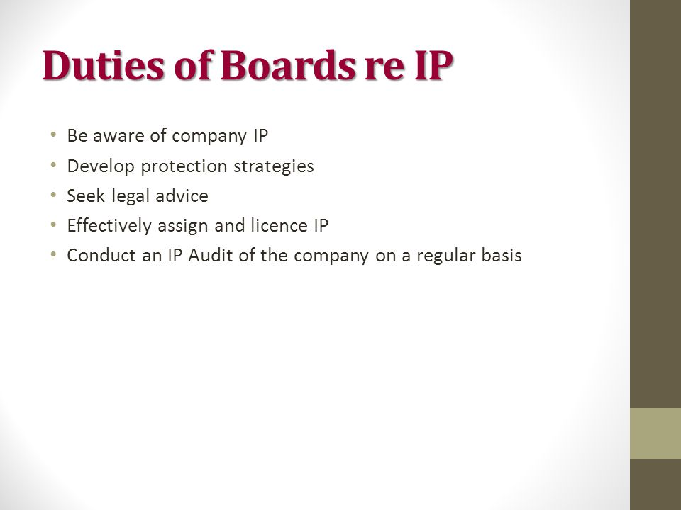 Duties of Boards re IP Be aware of company IP Develop protection strategies Seek legal advice Effectively assign and licence IP Conduct an IP Audit of the company on a regular basis