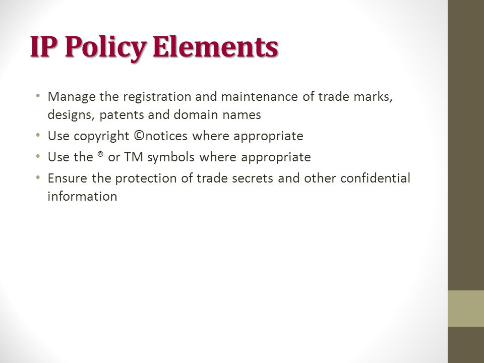 IP Policy Elements Manage the registration and maintenance of trade marks, designs, patents and domain names Use copyright ©notices where appropriate Use the ® or TM symbols where appropriate Ensure the protection of trade secrets and other confidential information