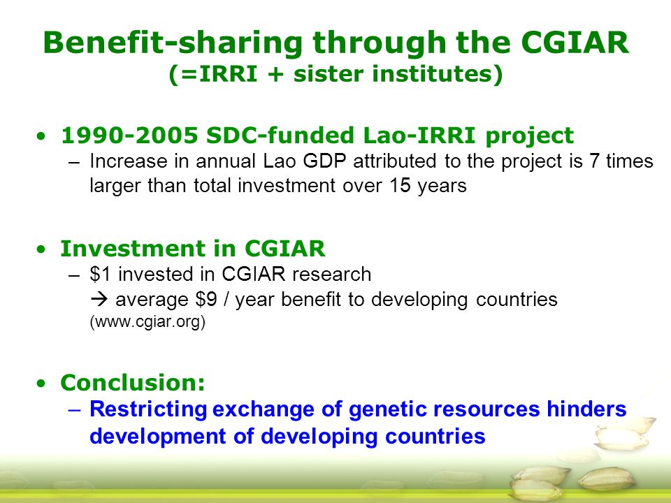 Benefit-sharing through the CGIAR (=IRRI + sister institutes) 1990-2005 SDC-funded Lao-IRRI project –Increase in annual Lao GDP attributed to the project is 7 times larger than total investment over 15 years Investment in CGIAR –$1 invested in CGIAR research  average $9 / year benefit to developing countries (www.cgiar.org) Conclusion: –Restricting exchange of genetic resources hinders development of developing countries