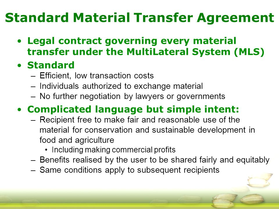 Standard Material Transfer Agreement Legal contract governing every material transfer under the MultiLateral System (MLS) Standard –Efficient, low transaction costs –Individuals authorized to exchange material –No further negotiation by lawyers or governments Complicated language but simple intent: –Recipient free to make fair and reasonable use of the material for conservation and sustainable development in food and agriculture Including making commercial profits –Benefits realised by the user to be shared fairly and equitably –Same conditions apply to subsequent recipients