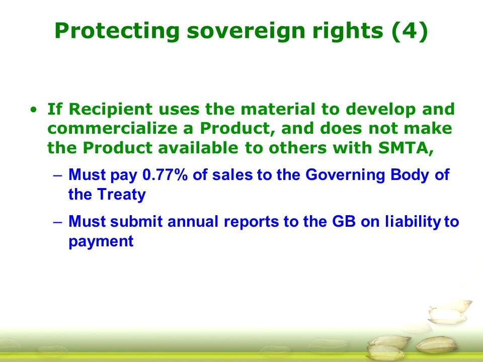 Protecting sovereign rights (4) If Recipient uses the material to develop and commercialize a Product, and does not make the Product available to others with SMTA, –Must pay 0.77% of sales to the Governing Body of the Treaty –Must submit annual reports to the GB on liability to payment