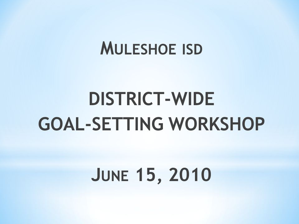 M ULESHOE ISD DISTRICT-WIDE GOAL-SETTING WORKSHOP J UNE 15, 2010