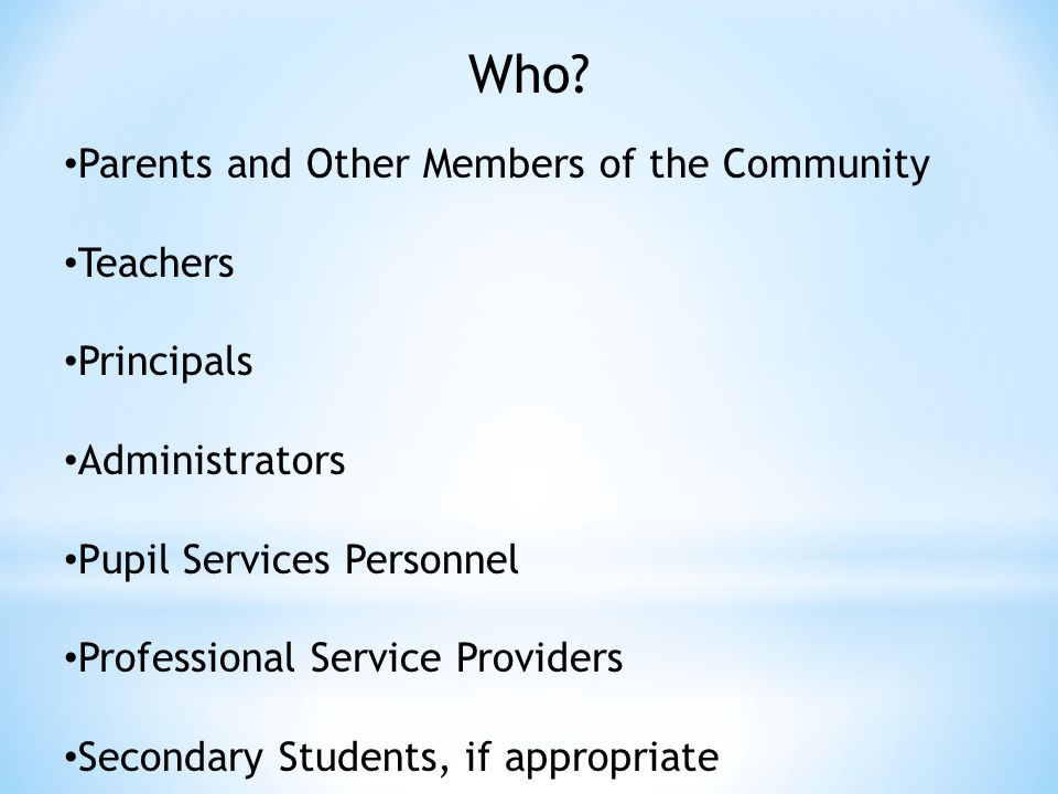 Who? Parents and Other Members of the Community Teachers Principals Administrators Pupil Services Personnel Professional Service Providers Secondary S