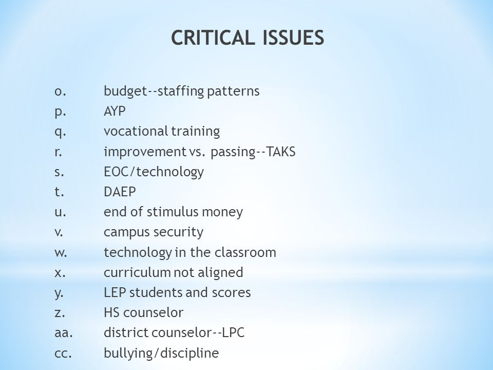 CRITICAL ISSUES o.budget--staffing patterns p.AYP q.vocational training r.improvement vs. passing--TAKS s.EOC/technology t.DAEP u.end of stimulus mone