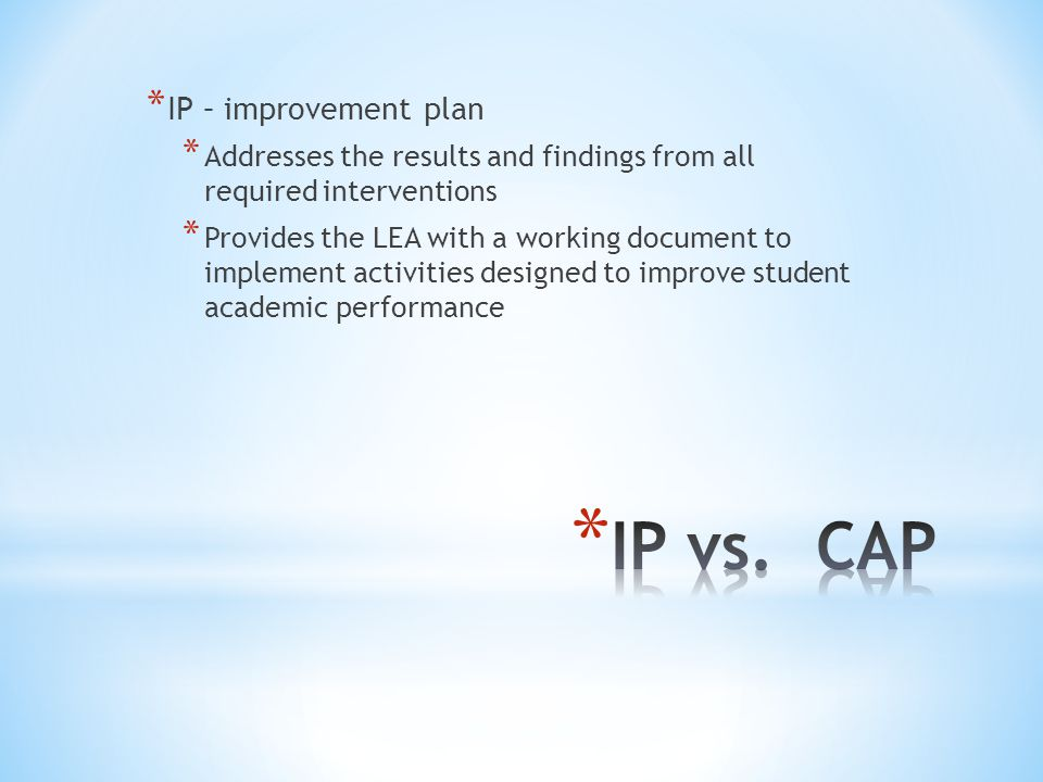 * IP – improvement plan * Addresses the results and findings from all required interventions * Provides the LEA with a working document to implement a