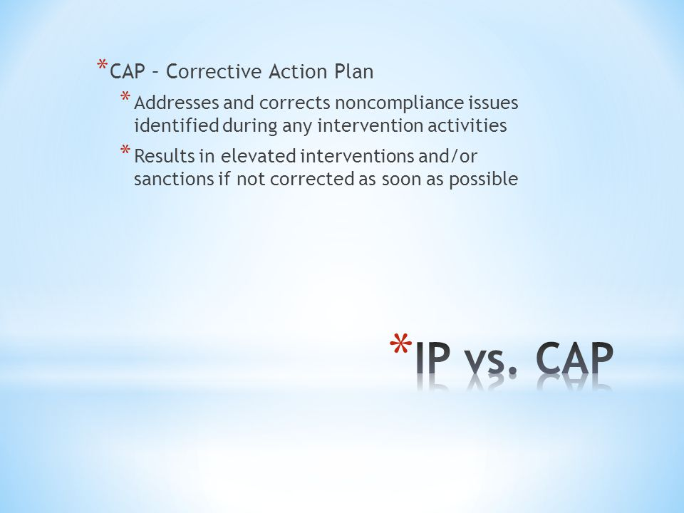 * CAP – Corrective Action Plan * Addresses and corrects noncompliance issues identified during any intervention activities * Results in elevated inter