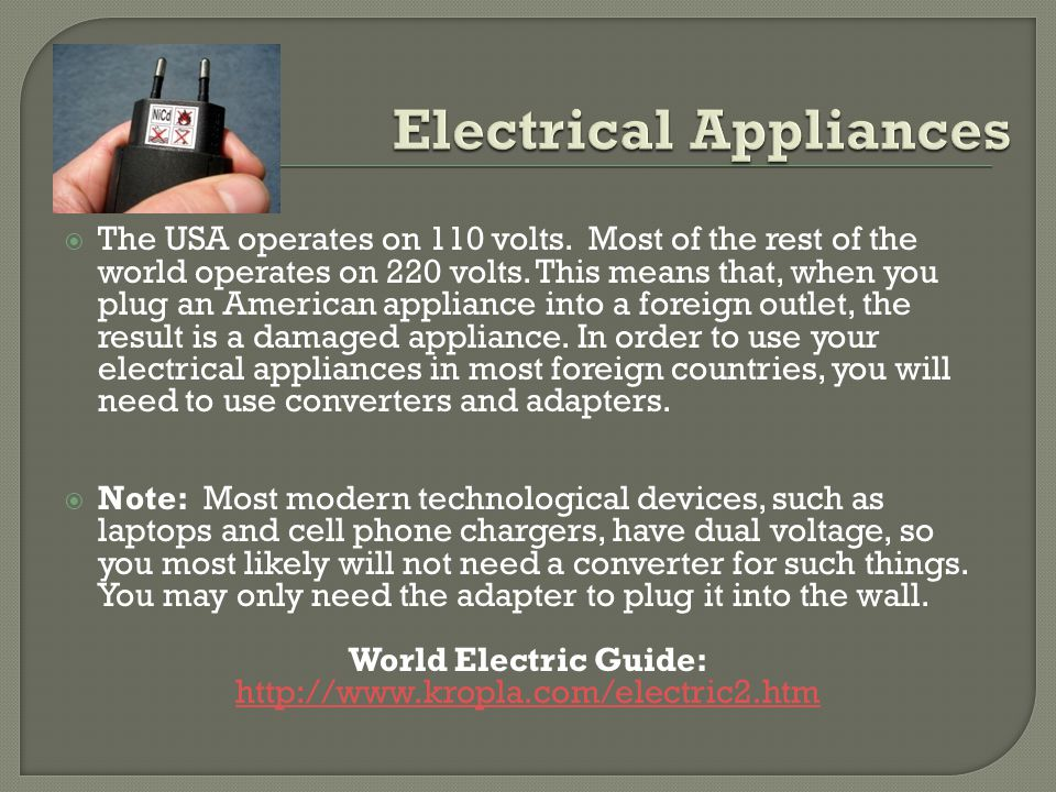  The USA operates on 110 volts. Most of the rest of the world operates on 220 volts.