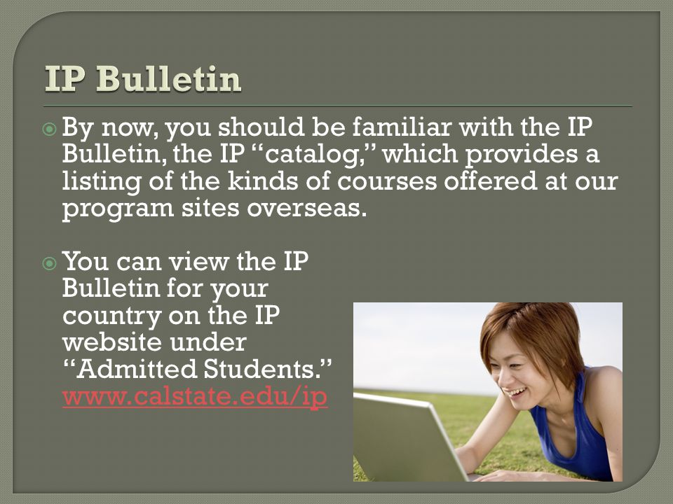  By now, you should be familiar with the IP Bulletin, the IP catalog, which provides a listing of the kinds of courses offered at our program sites overseas.