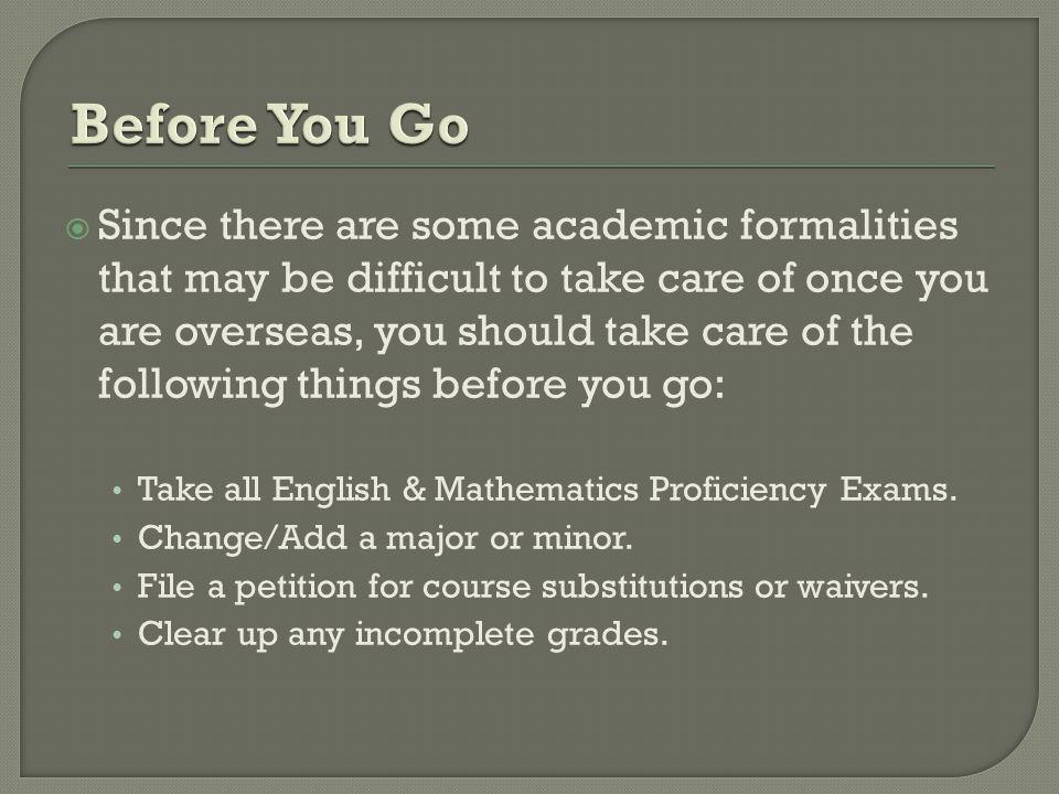  Since there are some academic formalities that may be difficult to take care of once you are overseas, you should take care of the following things before you go: Take all English & Mathematics Proficiency Exams.
