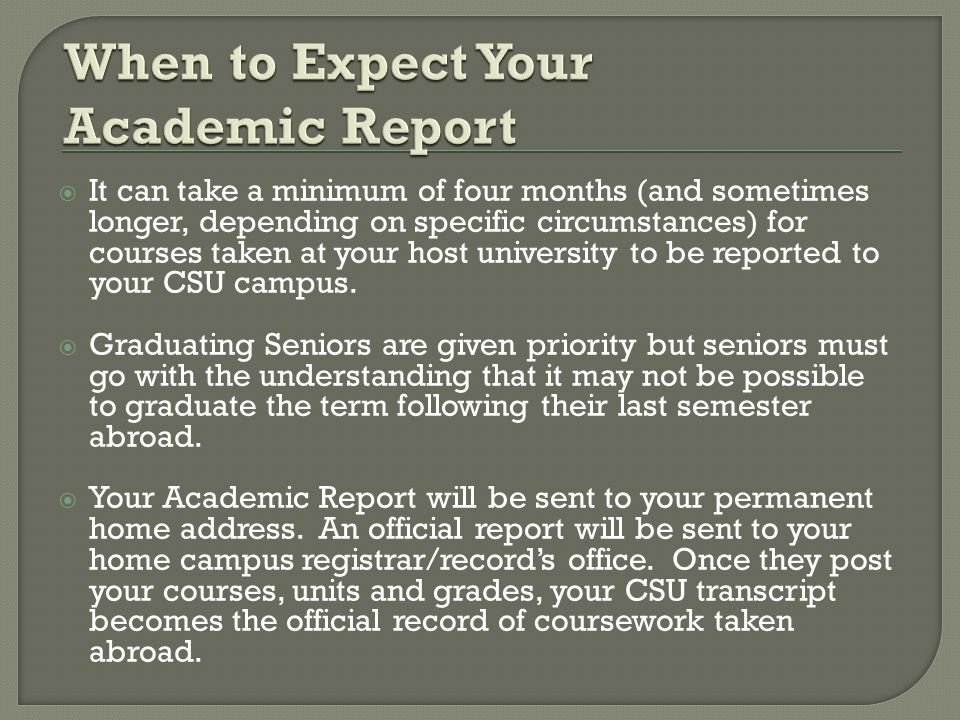  It can take a minimum of four months (and sometimes longer, depending on specific circumstances) for courses taken at your host university to be reported to your CSU campus.