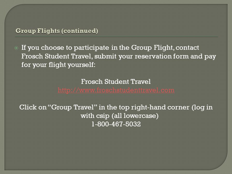  If you choose to participate in the Group Flight, contact Frosch Student Travel, submit your reservation form and pay for your flight yourself: Frosch Student Travel http://www.froschstudenttravel.com Click on Group Travel in the top right-hand corner (log in with csip (all lowercase) 1-800-467-5032