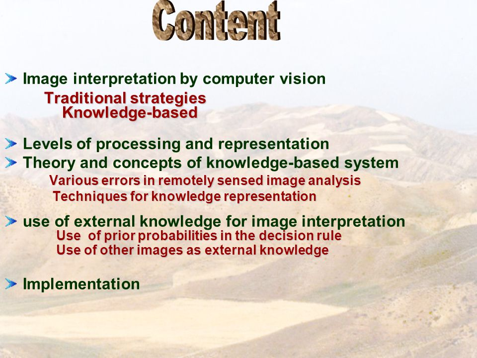 Image interpretation by computer vision Traditional strategies Traditional strategies Knowledge-based Knowledge-based Levels of processing and representation Theory and concepts of knowledge-based system Various errors in remotely sensed image analysis Various errors in remotely sensed image analysis Techniques for knowledge representation Techniques for knowledge representation use of external knowledge for image interpretation Use of prior probabilities in the decision rule Use of prior probabilities in the decision rule Use of other images as external knowledge Use of other images as external knowledge Implementation