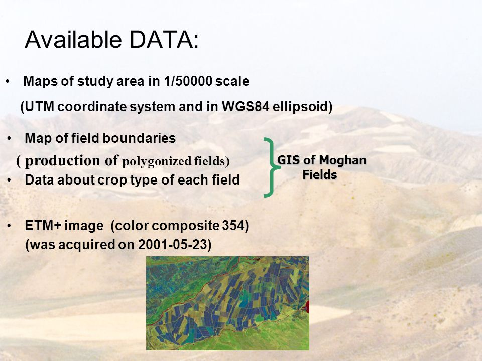Available DATA: Maps of study area in 1/50000 scale (UTM coordinate system and in WGS84 ellipsoid) Map of field boundaries ( production of polygonized fields) Data about crop type of each field ETM+ image (color composite 354) (was acquired on 2001-05-23) GIS of Moghan Fields
