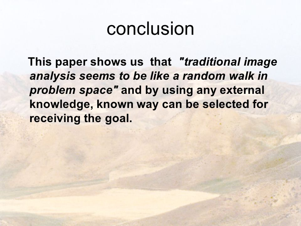conclusion This paper shows us that traditional image analysis seems to be like a random walk in problem space and by using any external knowledge, known way can be selected for receiving the goal.