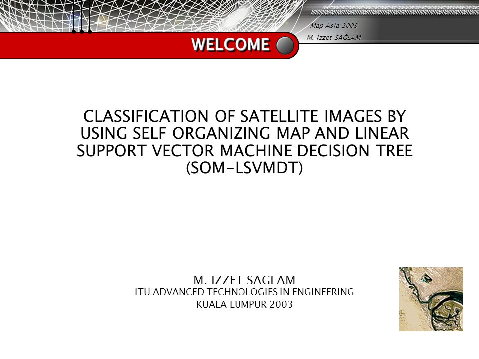 Map Asia 2003 M. İzzet SAĞLAM WELCOMEWELCOME CLASSIFICATION OF SATELLITE IMAGES BY USING SELF ORGANIZING MAP AND LINEAR SUPPORT VECTOR MACHINE DECISIO