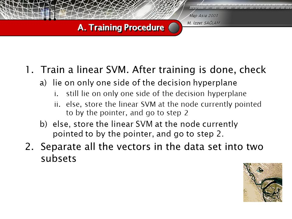 Map Asia 2003 M. İzzet SAĞLAM A. Training Procedure 1.Train a linear SVM. After training is done, check a)lie on only one side of the decision hyperpl