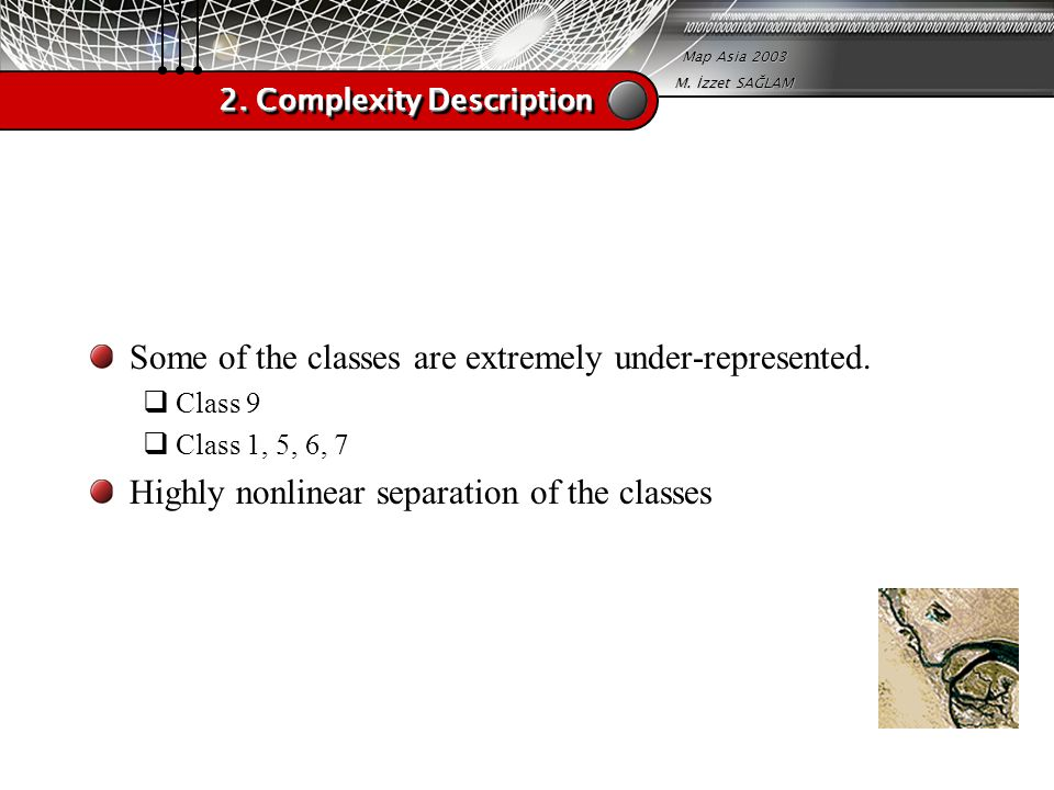 Map Asia 2003 M. İzzet SAĞLAM 2. Complexity Description Some of the classes are extremely under-represented.  Class 9  Class 1, 5, 6, 7 Highly nonli