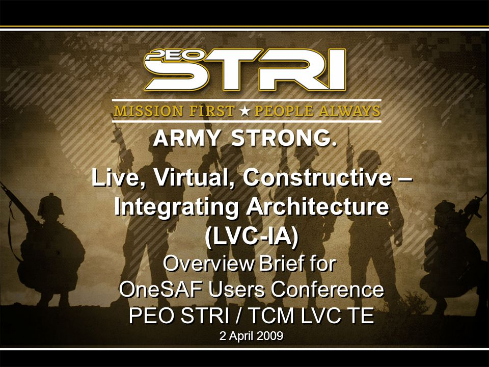 1 Live, Virtual, Constructive – Integrating Architecture (LVC-IA) Overview Brief for OneSAF Users Conference PEO STRI / TCM LVC TE 2 April 2009 Live,