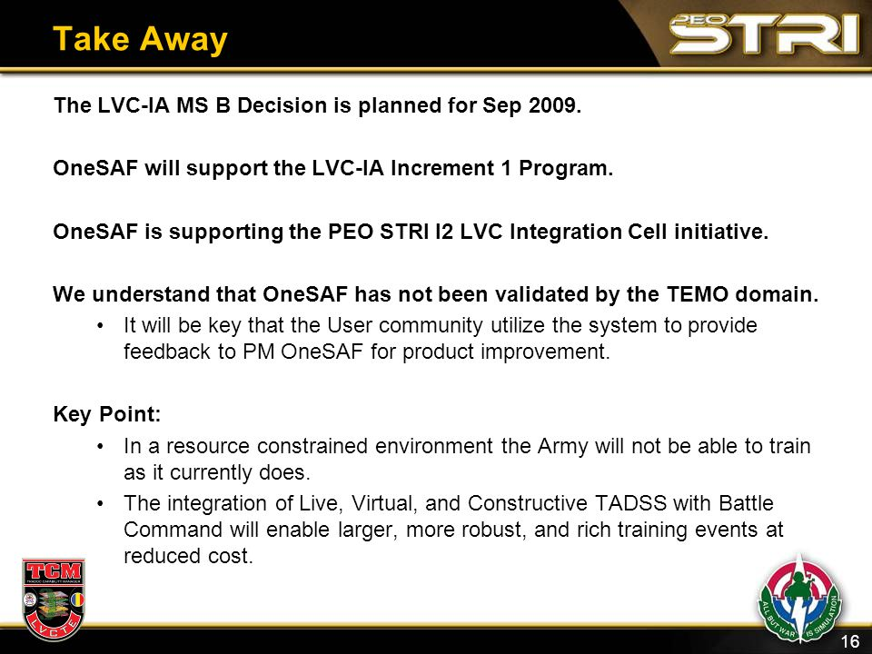 16 Take Away The LVC-IA MS B Decision is planned for Sep 2009. OneSAF will support the LVC-IA Increment 1 Program. OneSAF is supporting the PEO STR