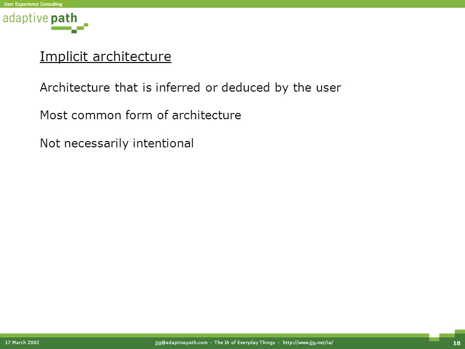 17 March 2002jjg@adaptivepath.com · The IA of Everyday Things · http://www.jjg.net/ia/ 18 Implicit architecture Architecture that is inferred or deduced by the user Most common form of architecture Not necessarily intentional
