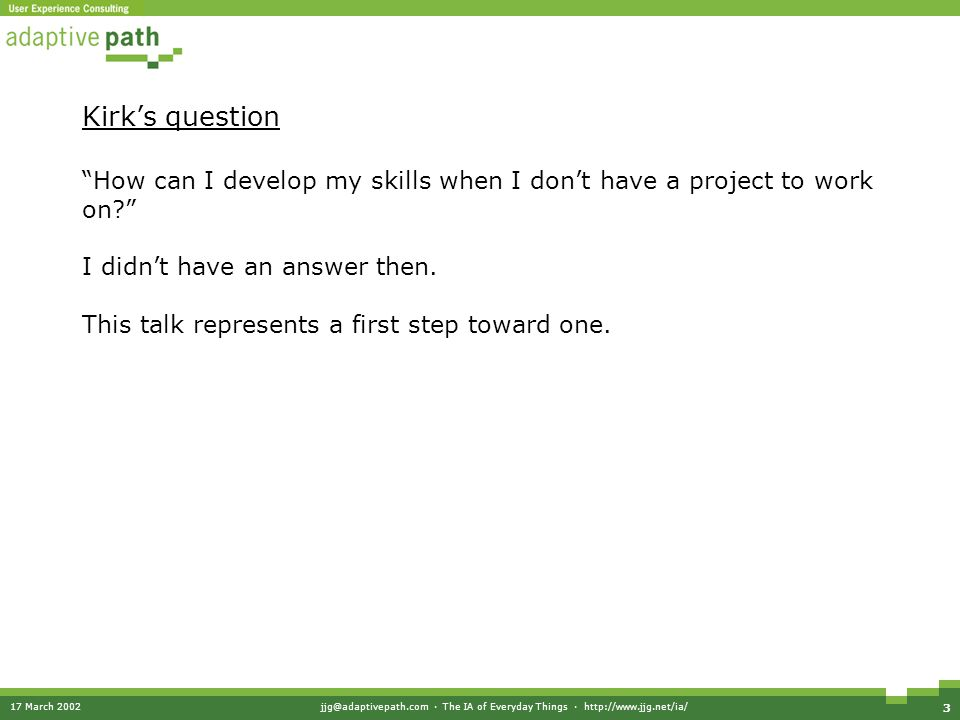 "17 March 2002jjg@adaptivepath.com · The IA of Everyday Things · http://www.jjg.net/ia/ 3 Kirk's question ""How can I develop my skills when I don't hav"