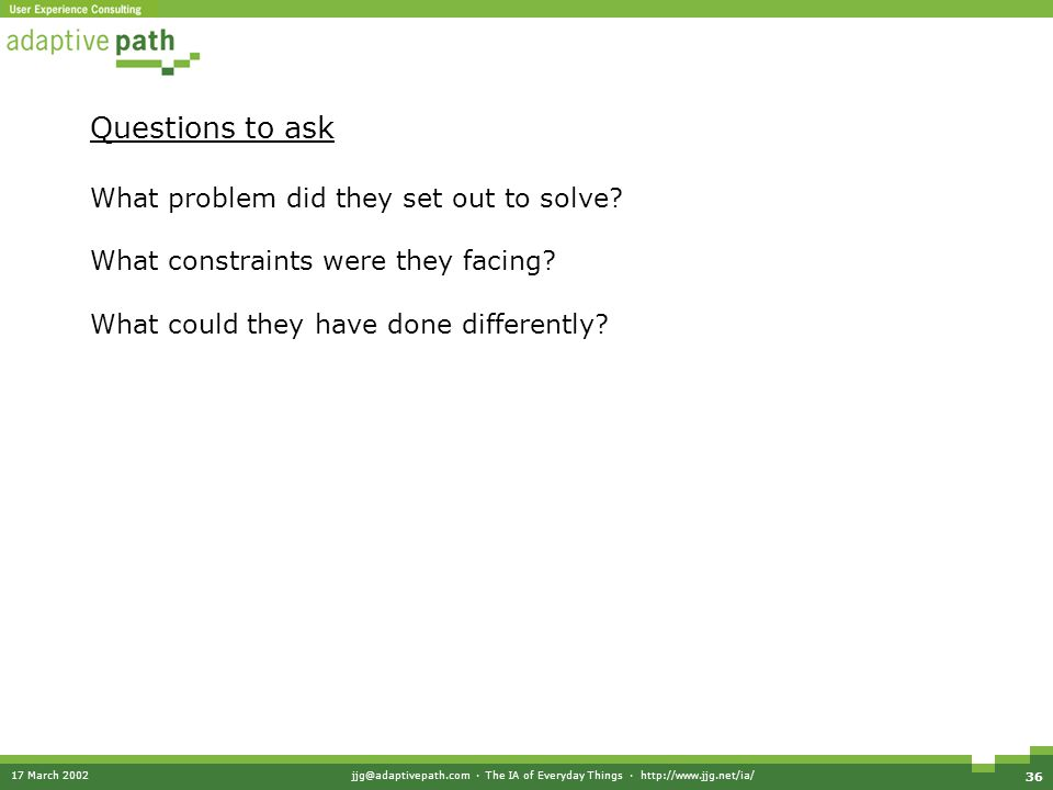 17 March 2002jjg@adaptivepath.com · The IA of Everyday Things · http://www.jjg.net/ia/ 36 Questions to ask What problem did they set out to solve.