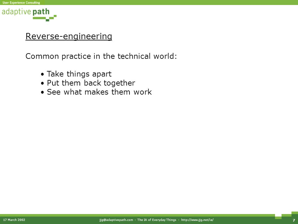 17 March 2002jjg@adaptivepath.com · The IA of Everyday Things · http://www.jjg.net/ia/ 7 Reverse-engineering Common practice in the technical world: Take things apart Put them back together See what makes them work