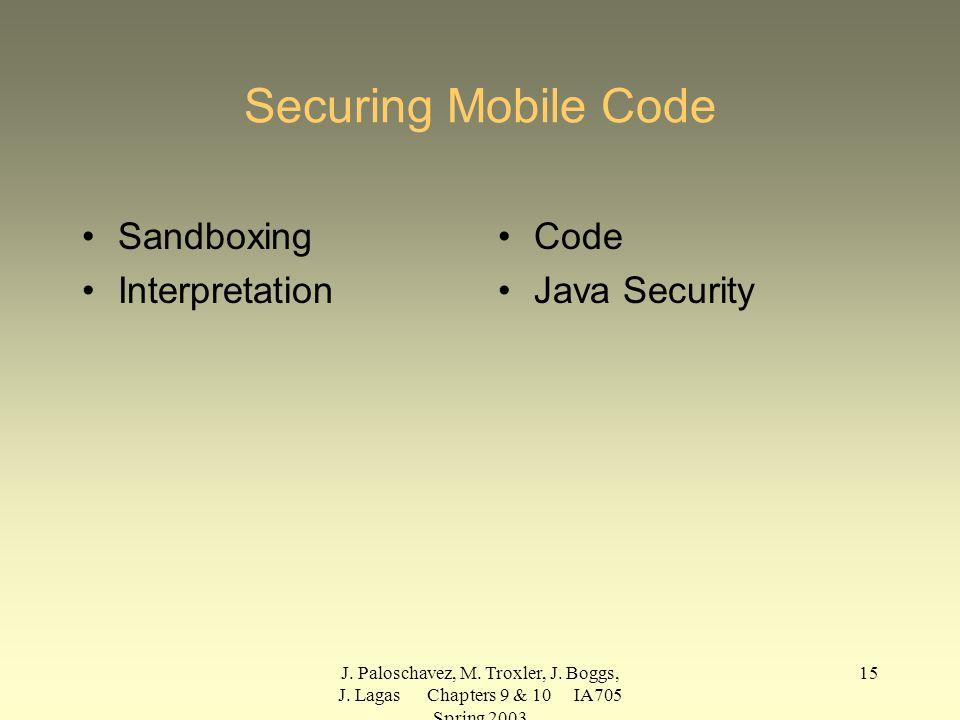 J. Paloschavez, M. Troxler, J. Boggs, J. Lagas Chapters 9 & 10 IA705 Spring 2003 15 Securing Mobile Code Sandboxing Interpretation Code Java Security
