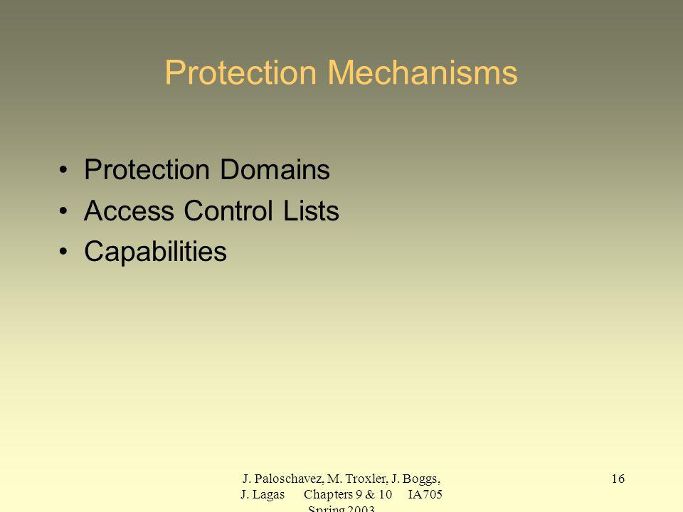 J. Paloschavez, M. Troxler, J. Boggs, J. Lagas Chapters 9 & 10 IA705 Spring 2003 16 Protection Mechanisms Protection Domains Access Control Lists Capa
