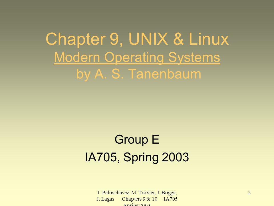 J. Paloschavez, M. Troxler, J. Boggs, J. Lagas Chapters 9 & 10 IA705 Spring 2003 2 Chapter 9, UNIX & Linux Modern Operating Systems by A. S. Tanenbaum