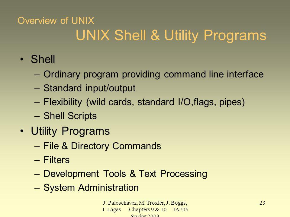 J. Paloschavez, M. Troxler, J. Boggs, J. Lagas Chapters 9 & 10 IA705 Spring 2003 23 Overview of UNIX UNIX Shell & Utility Programs Shell –Ordinary pro