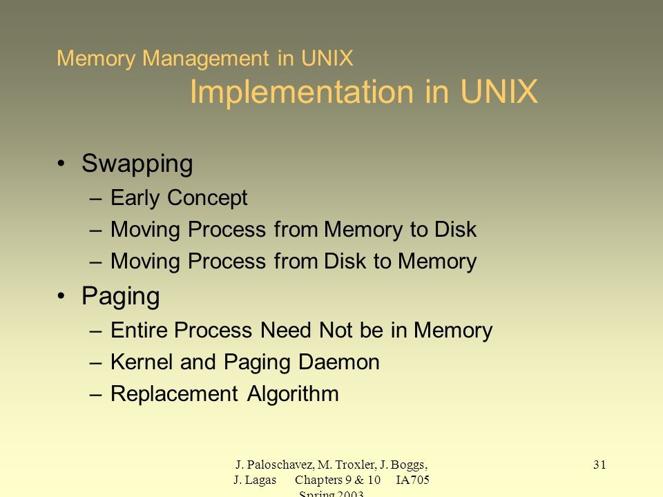 J. Paloschavez, M. Troxler, J. Boggs, J. Lagas Chapters 9 & 10 IA705 Spring 2003 31 Memory Management in UNIX Implementation in UNIX Swapping –Early C