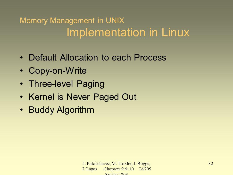 J. Paloschavez, M. Troxler, J. Boggs, J. Lagas Chapters 9 & 10 IA705 Spring 2003 32 Memory Management in UNIX Implementation in Linux Default Allocati