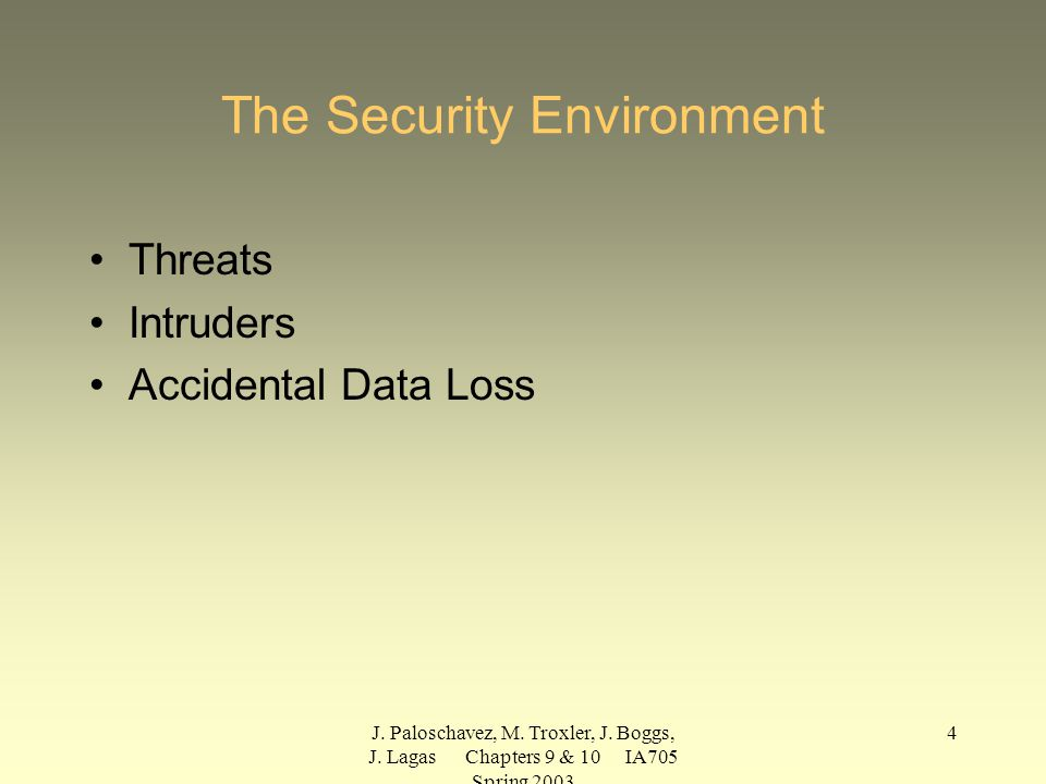 J. Paloschavez, M. Troxler, J. Boggs, J. Lagas Chapters 9 & 10 IA705 Spring 2003 4 The Security Environment Threats Intruders Accidental Data Loss