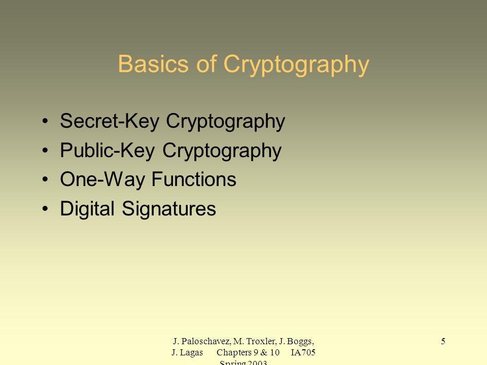J. Paloschavez, M. Troxler, J. Boggs, J. Lagas Chapters 9 & 10 IA705 Spring 2003 5 Basics of Cryptography Secret-Key Cryptography Public-Key Cryptogra