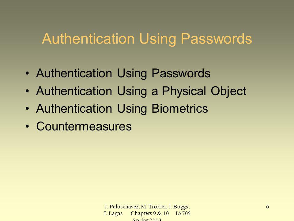 J. Paloschavez, M. Troxler, J. Boggs, J. Lagas Chapters 9 & 10 IA705 Spring 2003 6 Authentication Using Passwords Authentication Using a Physical Obje
