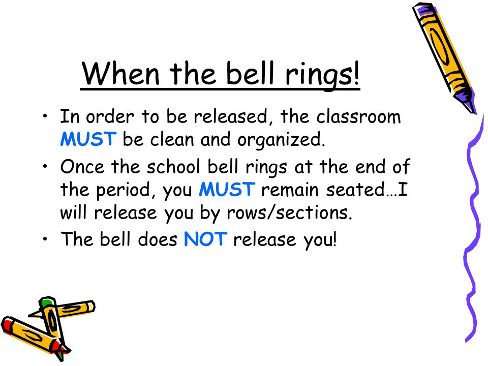 When the bell rings. In order to be released, the classroom MUST be clean and organized.