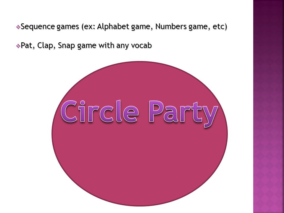  Sequence games (ex: Alphabet game, Numbers game, etc)  Pat, Clap, Snap game with any vocab
