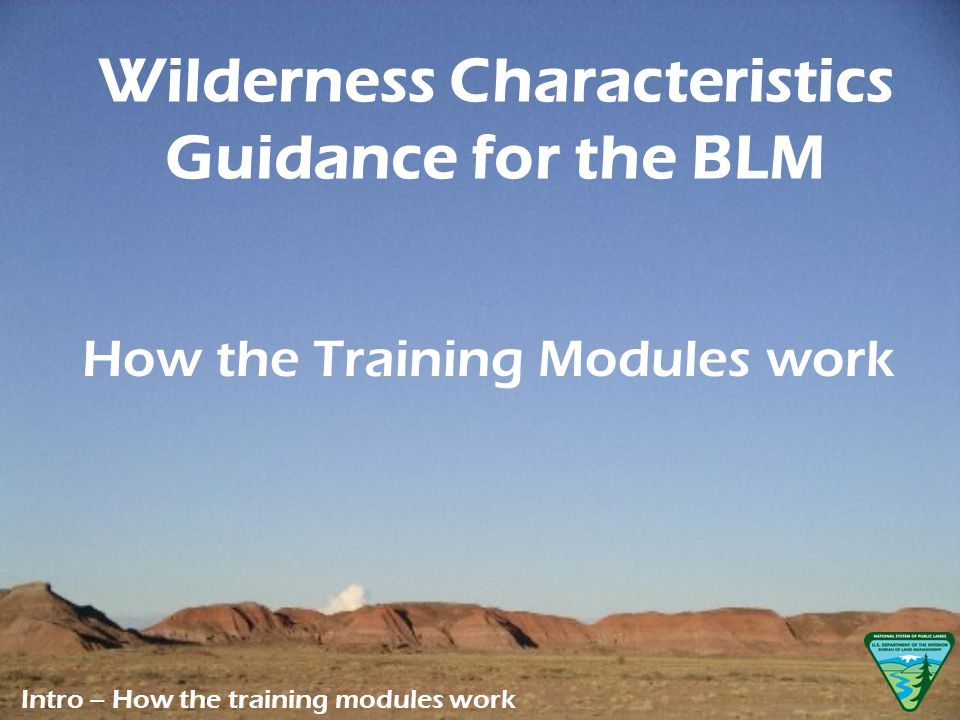 How the Training Modules work Intro – How the training modules work Wilderness Characteristics Guidance for the BLM