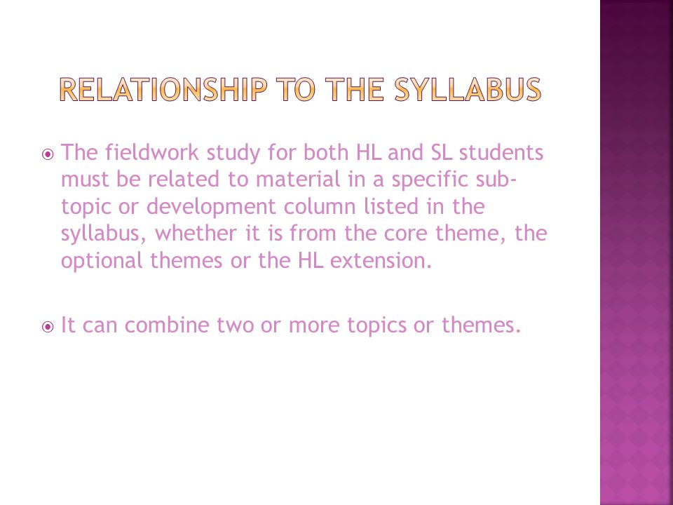  The fieldwork study for both HL and SL students must be related to material in a specific sub- topic or development column listed in the syllabus, whether it is from the core theme, the optional themes or the HL extension.